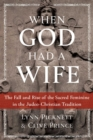 When God Had a Wife : The Fall and Rise of the Sacred Feminine in the Judeo-Christian Tradition - eBook