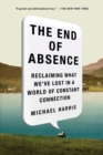 The End of Absence : Reclaiming What We've Lost in a World of Constant Connection - Book