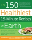 The 150 Healthiest 15-Minute Recipes on Earth : The Surprising, Unbiased Truth About How to Make the Most Deliciously Nutritious Meals at Home in Just Minutes a Day - Book
