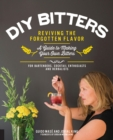 DIY Bitters : Reviving the Forgotten Flavor - A Guide to Making Your Own Bitters for Bartenders, Cocktail Enthusiasts, Herbalists, and More - Book