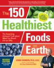 The 150 Healthiest Foods on Earth, Revised Edition : The Surprising, Unbiased Truth about What You Should Eat and Why - Book