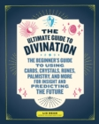 The Ultimate Guide to Divination : The Beginner's Guide to Using Cards, Crystals, Runes, Palmistry, and More for Insight and Predicting the Future - Book