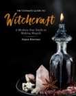 The Ultimate Guide to Witchcraft : A Modern-Day Guide to Making Magick - Book
