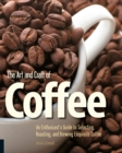 The Art and Craft of Coffee : An Enthusiast's Guide to Selecting, Roasting, and Brewing Exquisite Coffee - Book