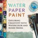 Water Paper Paint : Exploring Creativity with Watercolor and Mixed Media - Book