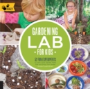 Gardening Lab for Kids : 52 Fun Experiments to Learn, Grow, Harvest, Make, Play, and Enjoy Your Garden - Book