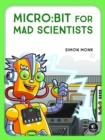 Micro:bit For Mad Scientists : 30 Clever Coding and Electronics Projects for Kids - Book