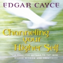 Channeling Your Higher Self : A Practical Method to Tap into Higher Wisdom and Creativity - eAudiobook