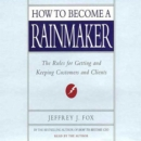 How to Become a Rainmaker : The Rules for Getting and Keeping Customers and Clients - eAudiobook