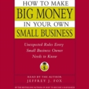 How to Make Big Money In Your Own Small Business : Unexpected Rules Every Small Business Owner Needs to Know - eAudiobook