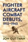Fighter Aircraft Combat Debuts, 1915-1945 : Innovation in Air Warfare Before the Jet Age - eBook