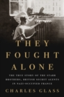 They Fought Alone : The True Story of the Starr Brothers, British Secret Agents in Nazi-Occupied France - Book