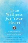 True Wellness For Your Heart : Combine The Best Of Western And Eastern Medicine For Optimal Heart Health - Book