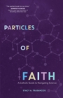 Particles of Faith : A Catholic Guide to Navigating Science - Book