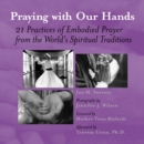 Praying with Our Hands : 21 Practices of Embodied Prayer from the World's Spiritual Traditions - eBook