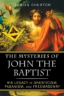 The Mysteries of John the Baptist : His Legacy in Gnosticism, Paganism, and Freemasonry - eBook