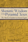 Shamanic Wisdom in the Pyramid Texts : The Mystical Tradition of Ancient Egypt - eBook