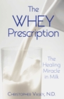 The Whey Prescription : The Healing Miracle in Milk - eBook