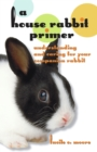 A House Rabbit Primer : Understanding and Caring for Your Companion Rabbit - eBook