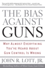 The Bias Against Guns : Why Almost Everything You'Ve Heard About Gun Control Is Wrong - eBook