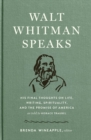 Walt Whitman Speaks : His Final Thoughts on Life, Writing, Spirituality, and the Promise of America - Book