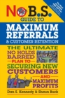 No B.S. Guide to Maximum Referrals and Customer Retention : The Ultimate No Holds Barred Plan to Securing New Customers and Maximum Profits - Book