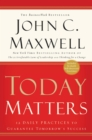 Today Matters : 12 Daily Practices to Guarantee Tomorrow's Success - eBook