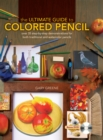The Ultimate Guide to Colored Pencil : Over 40 Step-by-Step Demonstrations for Both Traditional and Watercolor Pencils - Book