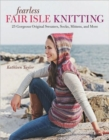 Fearless Fair Isle Knitting: 30 Gorgeous Original Sweaters, Socks, Mittens, and More - Book