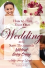 How to Plan Your Own Wedding and Save Thousands - Without Going Crazy - eBook