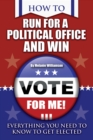 How to Run for Political Office and Win : Everything You Need to Know To Get Elected - eBook