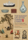 The Elegant Life of The Chinese Literati : From the Chinese Classic, 'Treatise on Superfluous Things', Finding Harmony and Joy in Everyday Objects - Book