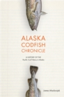 Alaska Codfish Chronicle : A History of the Pacific Cod Fishery in Alaska - eBook