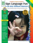 Sign Language Fun in the Early Childhood Classroom, Grades PK - K : Enrich Language and Literacy Skills of Young Hearing Children, Children with Special Needs, and English Language Learners - eBook