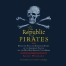 The Republic of Pirates : Being the True and Surprising Story of the Caribbean Pirates and the Man Who Brought Them Down - eAudiobook