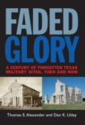 Faded Glory : A Century of Forgotten Military Sites in Texas, Then and Now - eBook