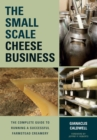 The Small-Scale Cheese Business : The Complete Guide to Running a Successful Farmstead Creamery - Book