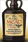 Make Mead Like a Viking : Traditional Techniques for Brewing Natural, Wild-Fermented, Honey-Based Wines and Beers - Book