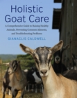 Holistic Goat Care : A Comprehensive Guide to Raising Healthy Animals, Preventing Common Ailments, and Troubleshooting Problems - Book