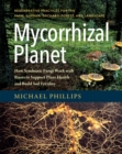 Mycorrhizal Planet : How Symbiotic Fungi Work with Roots to Support Plant Health and Build Soil Fertility - Book