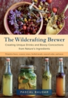 The Wildcrafting Brewer : Creating Unique Drinks and Boozy Concoctions from Nature's Ingredients - Book