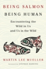 Being Salmon, Being Human : Encountering the Wild in Us and Us in the Wild - Book