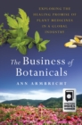 The Business of Botanicals : Exploring the Healing Promise of Plant Medicines in a Global Industry - Book