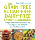 The Grain-Free, Sugar-Free, Dairy-Free Family Cookbook : Simple and Delicious Recipes for Cooking with Whole Foods on a Restrictive Diet - Book
