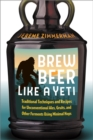 Brew Beer Like a Yeti : Traditional Techniques, Recipes, and Inspiration for Unconventional Ales, Gruits, and More - Book