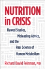 Nutrition in Crisis : Flawed Studies, Misleading Advice, and the Real Science of Human Metabolism - Book
