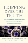Tripping Over the Truth : How the Metabolic Theory of Cancer Is Overturning One of Medicine's Most Entrenched Paradigms - Book