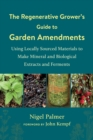 The The Regenerative Grower's Guide to Garden Amendments : Using Locally Sourced Materials to Make Mineral and Biological Extracts and Ferments - Book