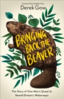 Bringing Back the Beaver : The Story of One Man's Quest to Rewild Britain's Waterways - Book