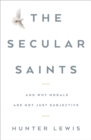 The Secular Saints : And Why Morals Are Not Just Subjective - eBook